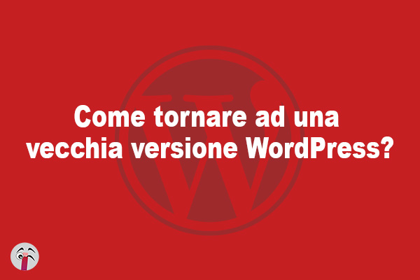 Come tornare ad una vecchia versione WordPress?
