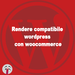 rendere compatibile wordpress con woocommerce