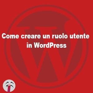 Come creare un ruolo utente personalizzato in WordPress