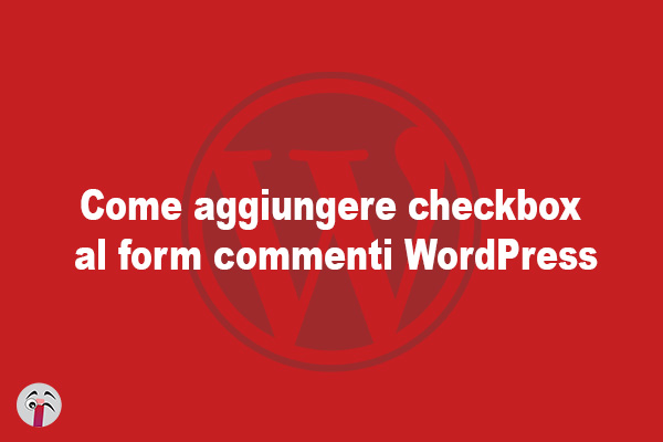 Come aggiungere checkbox al form commenti WordPress