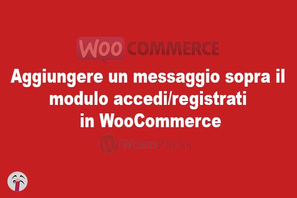 Aggiungere un messaggio sopra il modulo accedi/registrati in WooCommerce